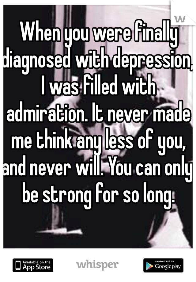 When you were finally diagnosed with depression, I was filled with admiration. It never made me think any less of you, and never will. You can only be strong for so long.