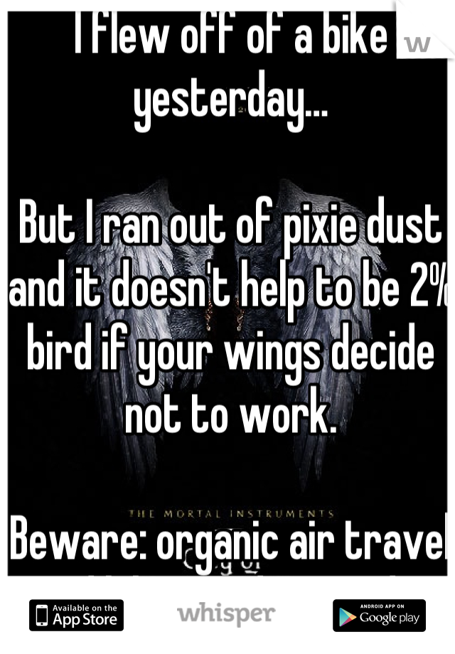 I flew off of a bike yesterday…  But I ran out of pixie dust and it doesn't help to be 2% bird if your wings decide not to work.  Beware: organic air travel and bikes on dirt roads.