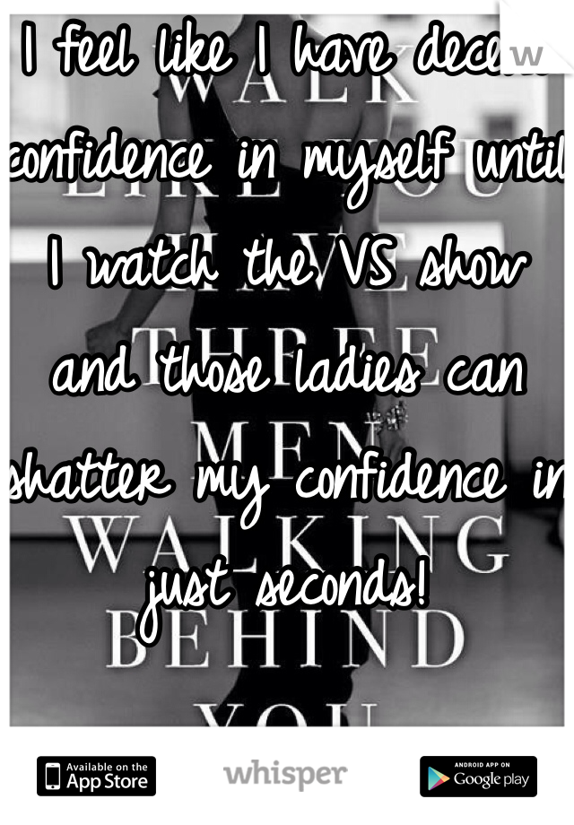 I feel like I have decent confidence in myself until I watch the VS show and those ladies can shatter my confidence in just seconds!