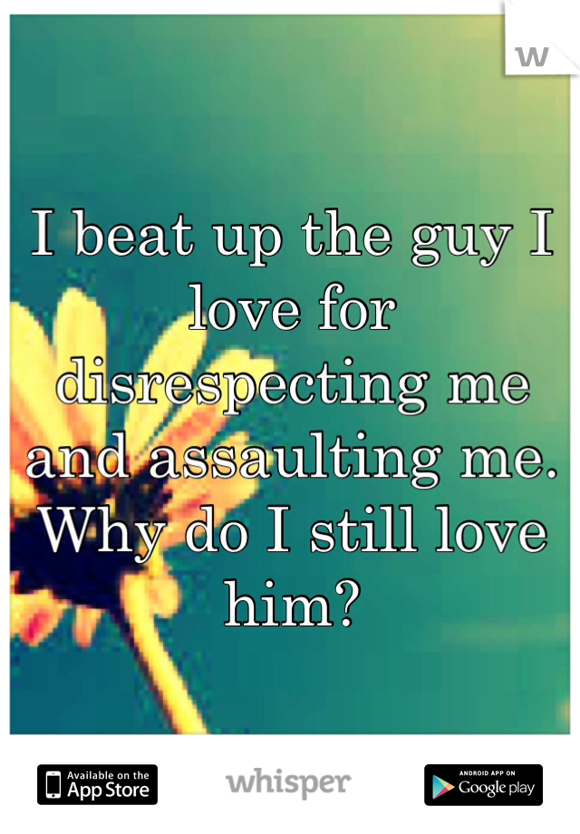 I beat up the guy I love for disrespecting me and assaulting me. Why do I still love him?