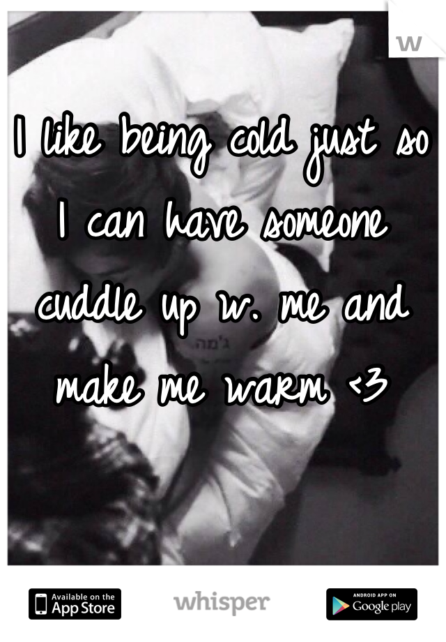 I like being cold just so I can have someone cuddle up w. me and make me warm <3