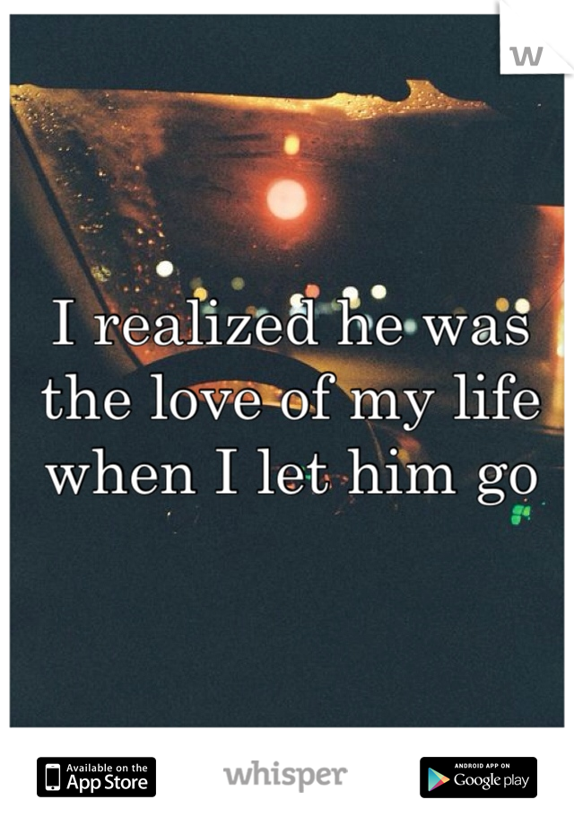 I realized he was the love of my life when I let him go