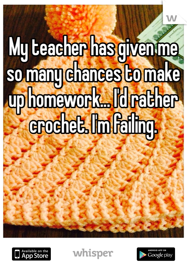 My teacher has given me so many chances to make up homework... I'd rather crochet. I'm failing.