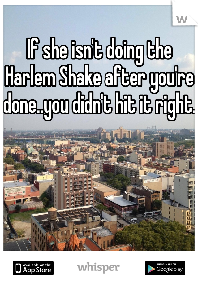 If she isn't doing the Harlem Shake after you're done..you didn't hit it right.