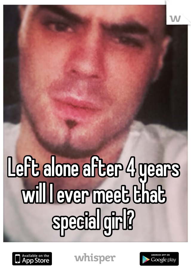 Left alone after 4 years will I ever meet that special girl?