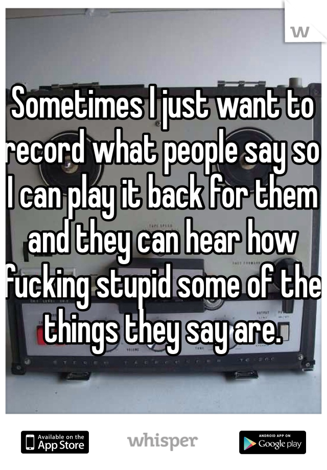Sometimes I just want to record what people say so I can play it back for them and they can hear how fucking stupid some of the things they say are.