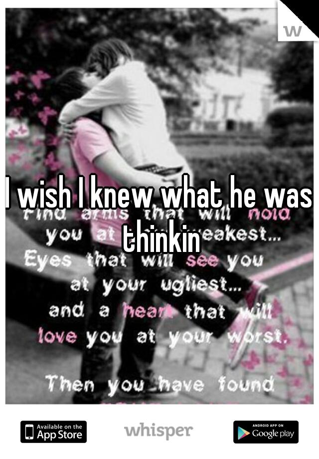 I wish I knew what he was thinkin