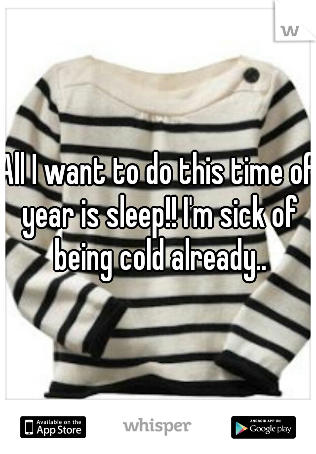All I want to do this time of year is sleep!! I'm sick of being cold already..