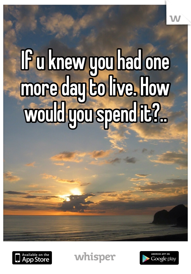 If u knew you had one more day to live. How would you spend it?..