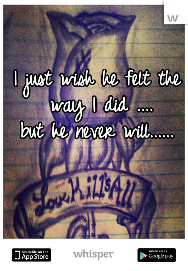 I just wish he felt the way I did ....  but he never will......