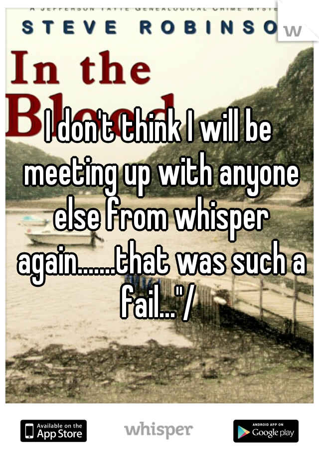 "I don't think I will be meeting up with anyone else from whisper again.......that was such a fail...""/"