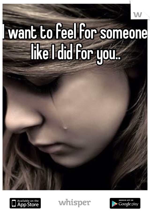 I want to feel for someone like I did for you..