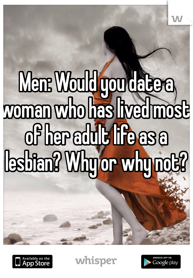 Men: Would you date a woman who has lived most of her adult life as a lesbian? Why or why not?