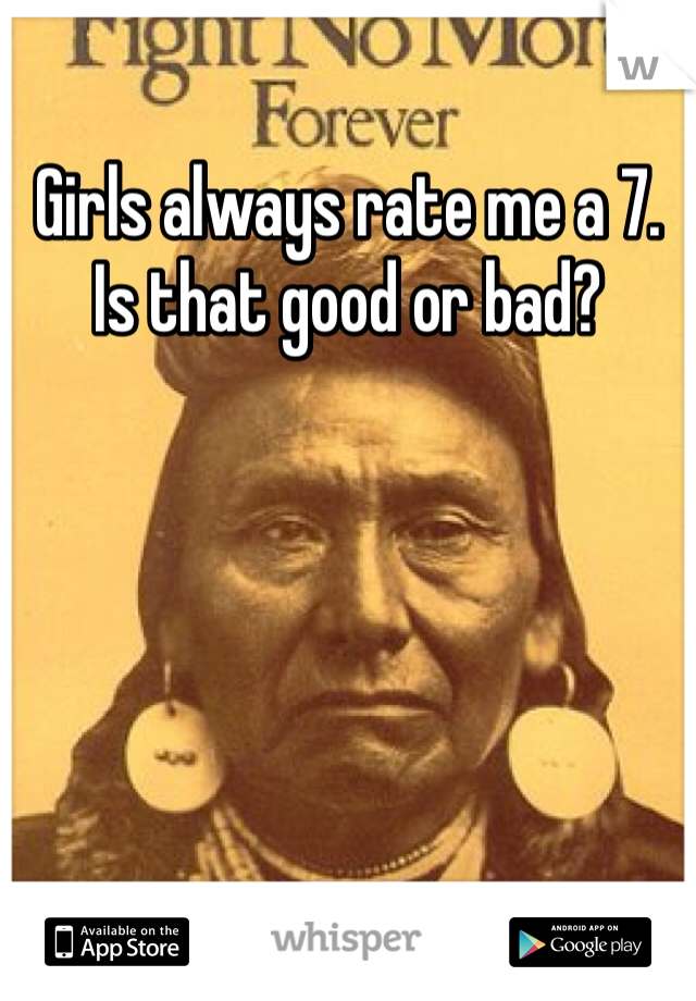 Girls always rate me a 7. Is that good or bad?