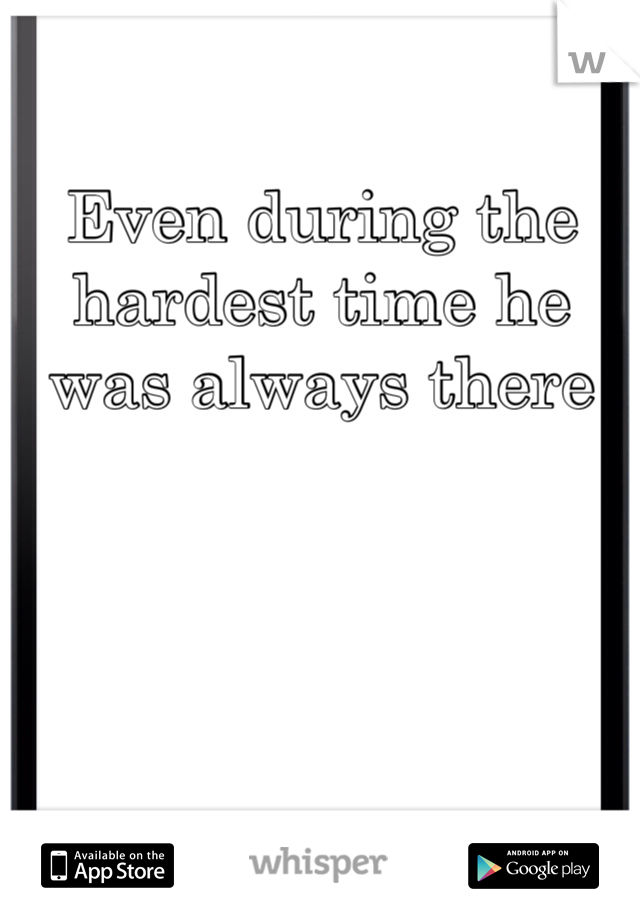 Even during the hardest time he was always there