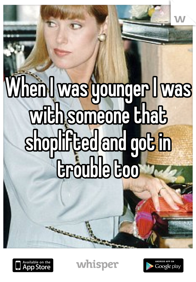 When I was younger I was with someone that shoplifted and got in trouble too