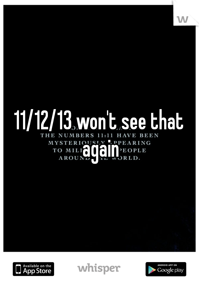 11/12/13 won't see that again