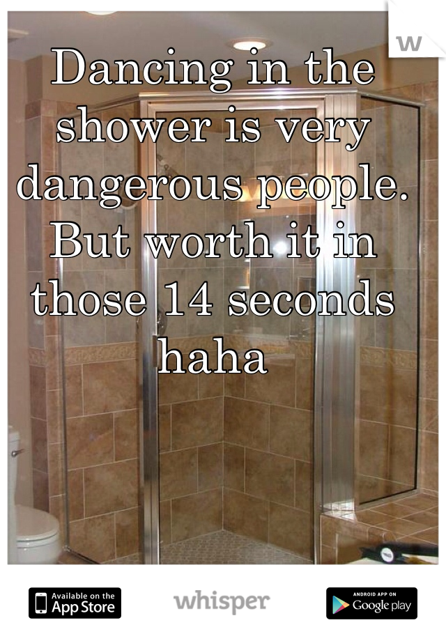 Dancing in the shower is very dangerous people. But worth it in those 14 seconds haha
