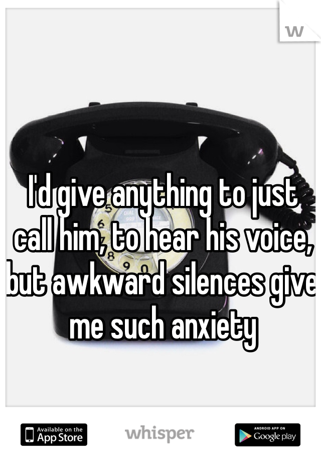 I'd give anything to just call him, to hear his voice, but awkward silences give me such anxiety