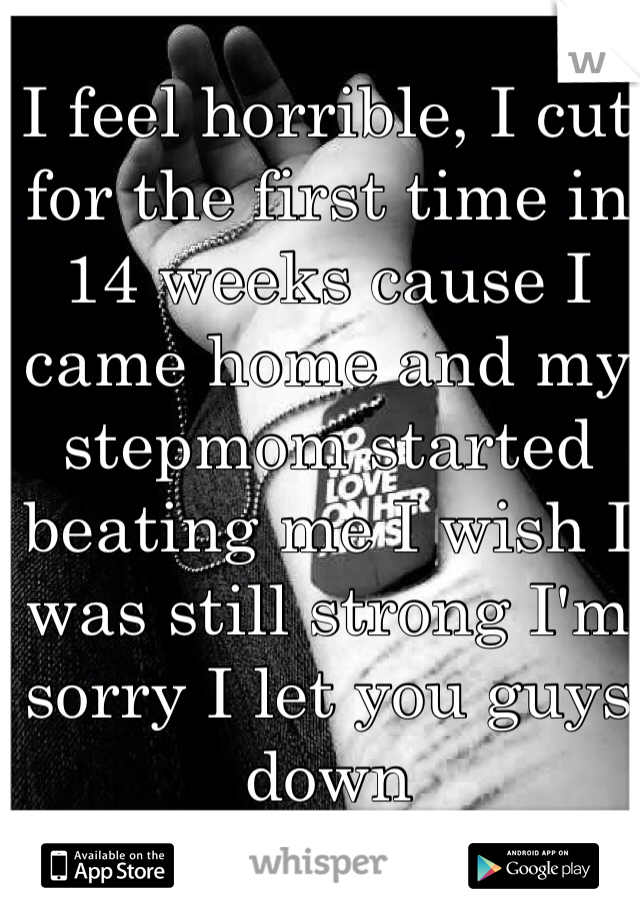I feel horrible, I cut for the first time in 14 weeks cause I came home and my stepmom started beating me I wish I was still strong I'm sorry I let you guys down
