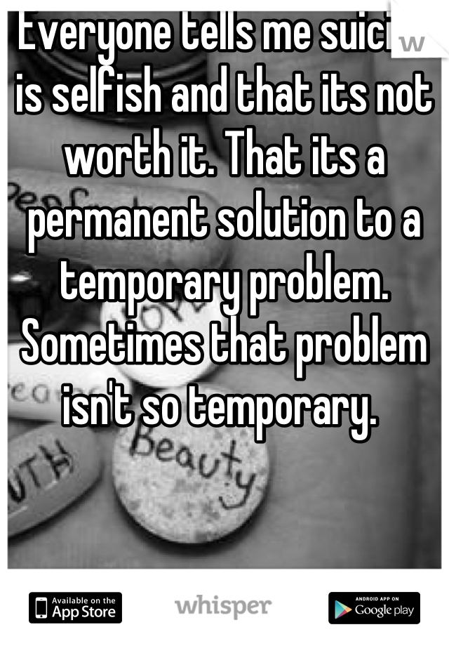Everyone tells me suicide is selfish and that its not worth it. That its a permanent solution to a temporary problem. Sometimes that problem isn't so temporary.