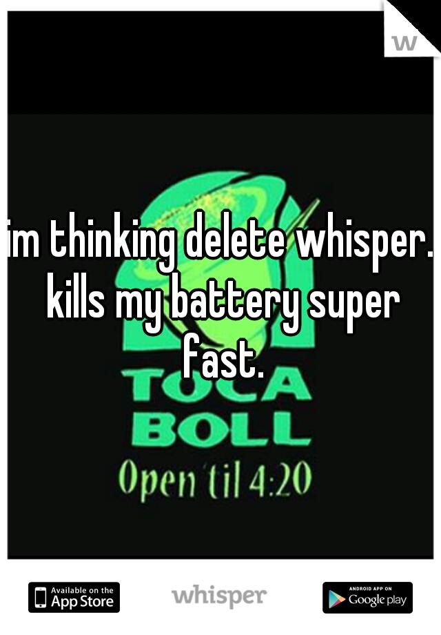 im thinking delete whisper. kills my battery super fast.