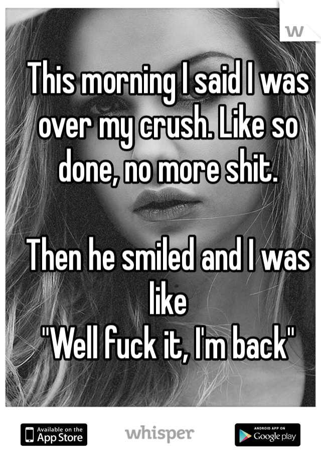 "This morning I said I was over my crush. Like so done, no more shit.  Then he smiled and I was like  ""Well fuck it, I'm back"""
