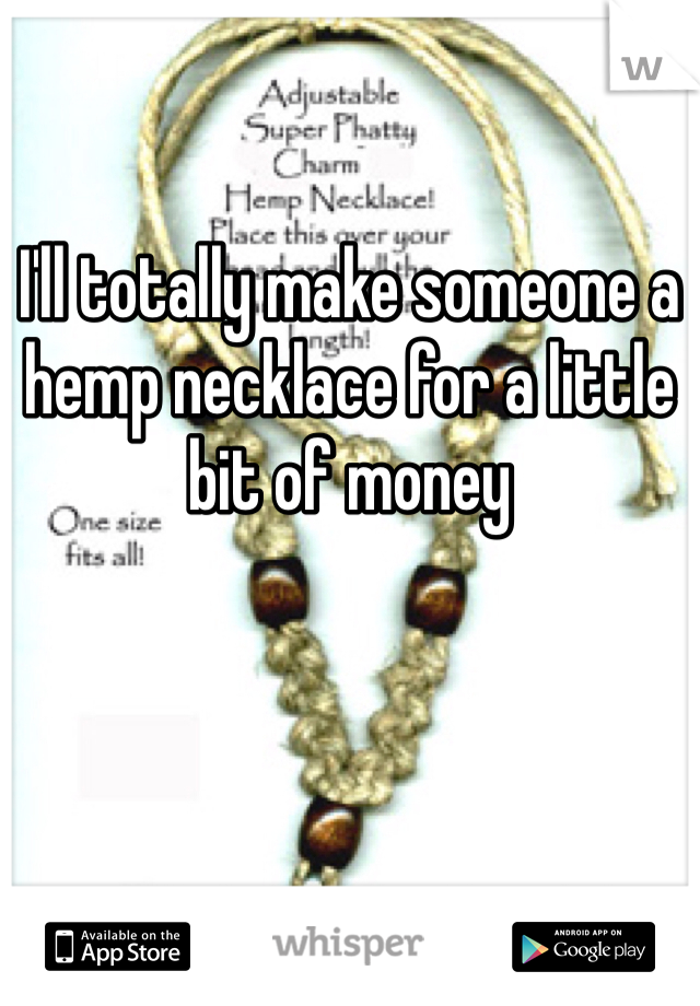 I'll totally make someone a hemp necklace for a little bit of money