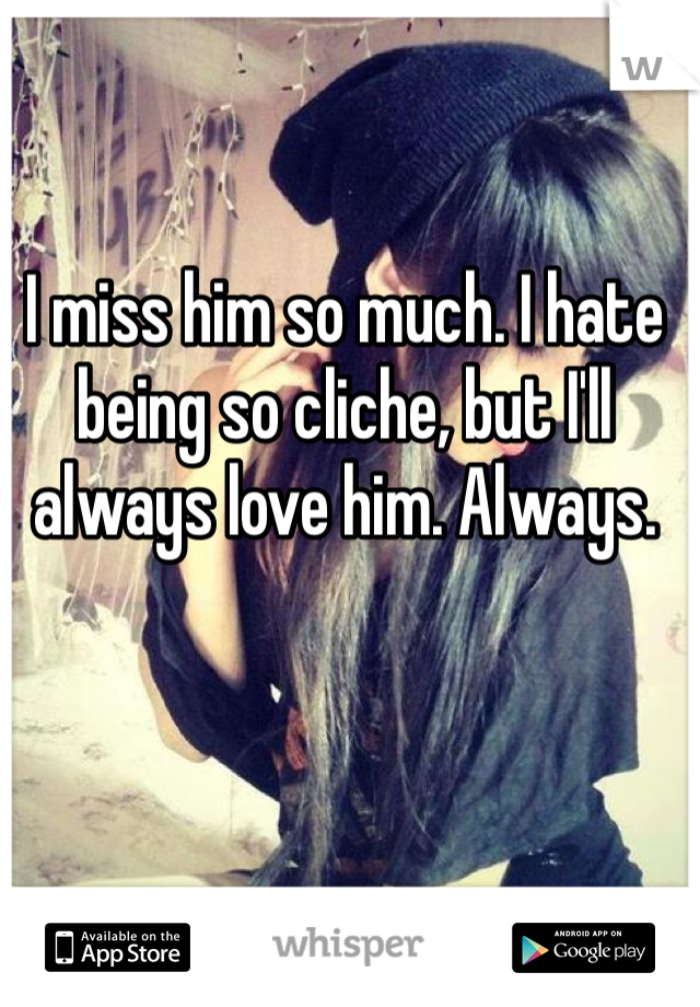 I miss him so much. I hate being so cliche, but I'll always love him. Always.