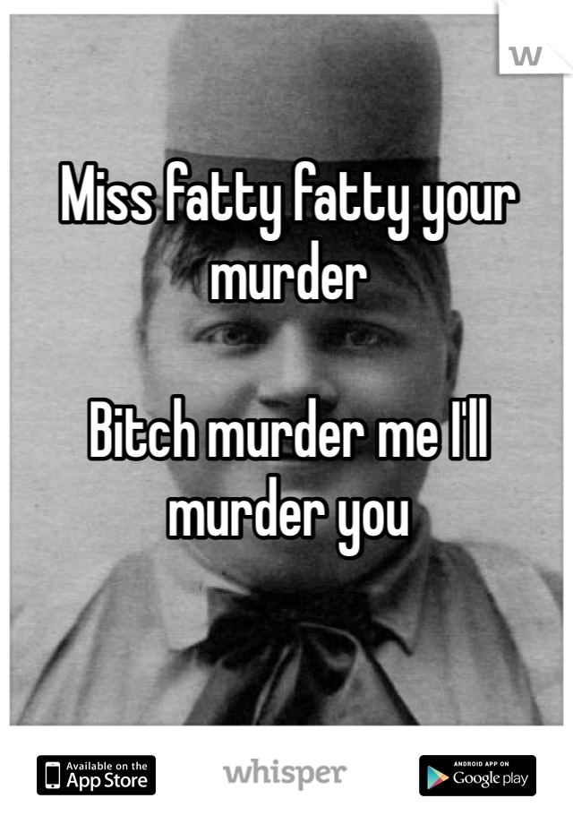 Miss fatty fatty your murder  Bitch murder me I'll murder you