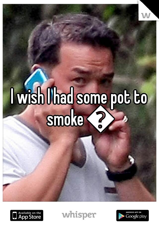 I wish I had some pot to smoke 😟