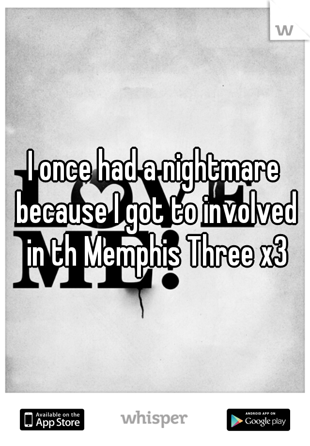 I once had a nightmare because I got to involved in th Memphis Three x3