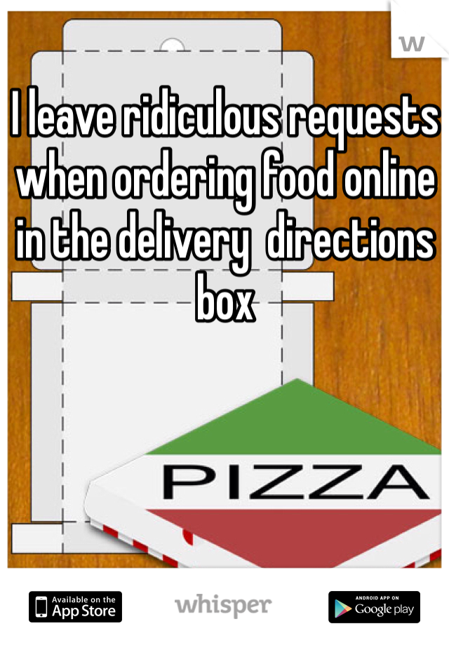 I leave ridiculous requests when ordering food online in the delivery  directions box