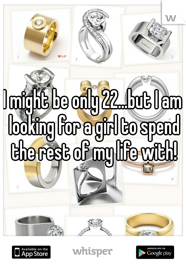 I might be only 22...but I am looking for a girl to spend the rest of my life with!