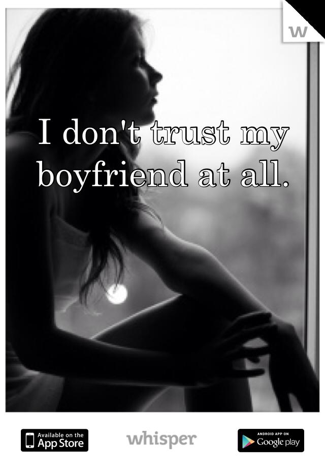 I don't trust my boyfriend at all.