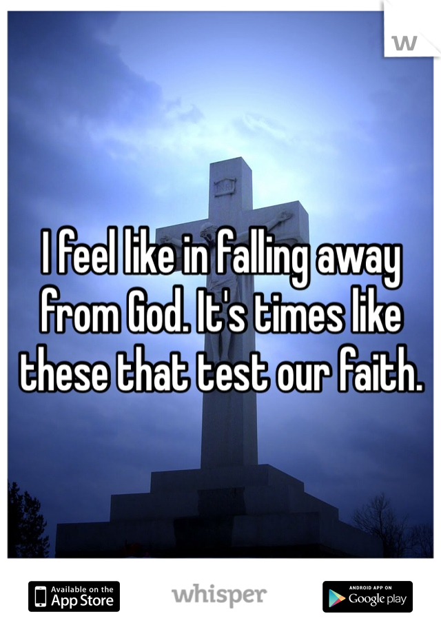 I feel like in falling away from God. It's times like these that test our faith.