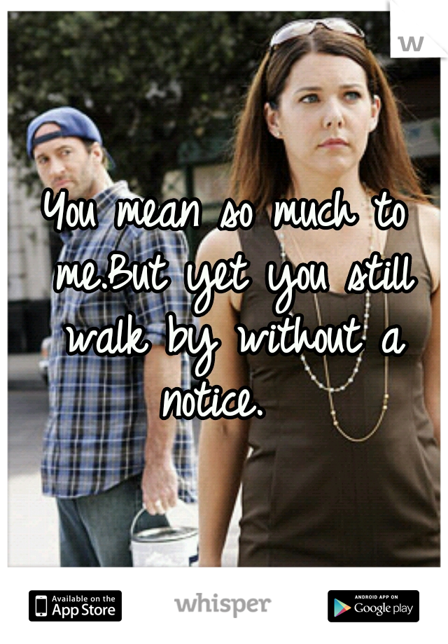You mean so much to me.But yet you still walk by without a notice.