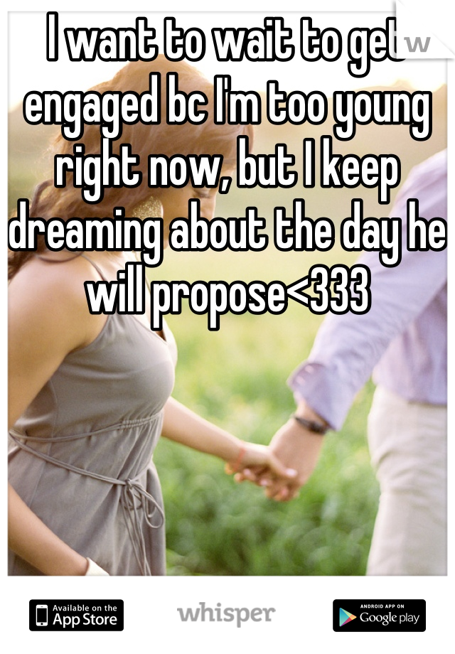I want to wait to get engaged bc I'm too young right now, but I keep dreaming about the day he will propose<333