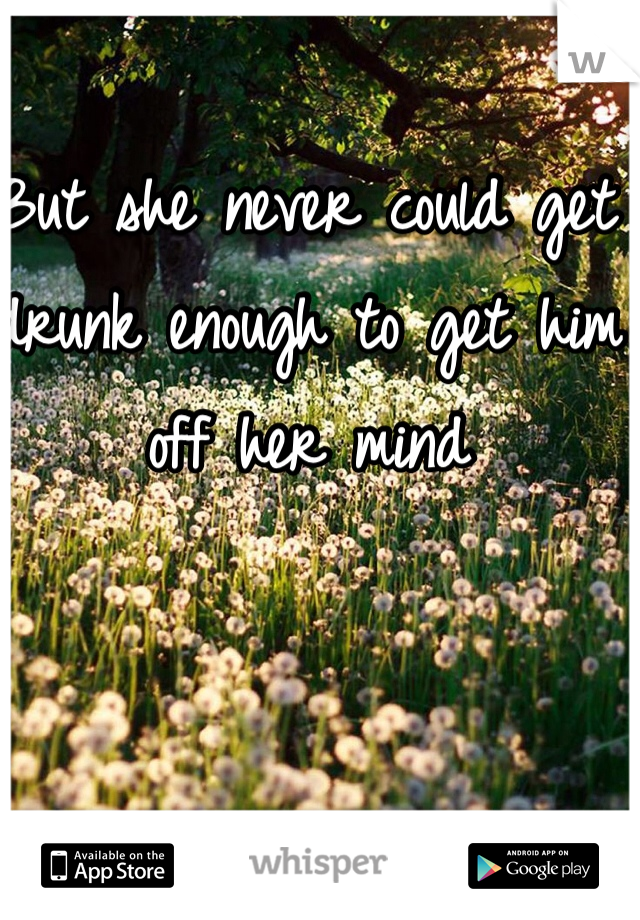 But she never could get drunk enough to get him off her mind