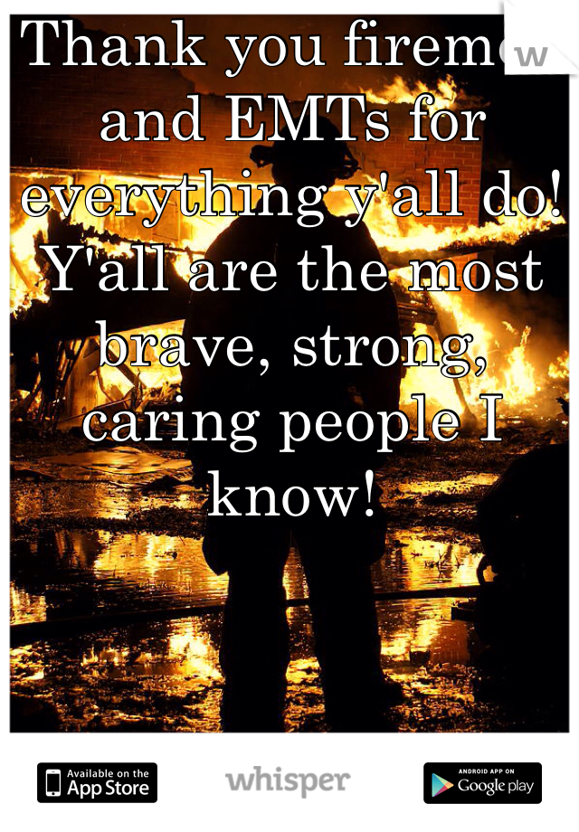 Thank you firemen and EMTs for everything y'all do! Y'all are the most brave, strong, caring people I know!