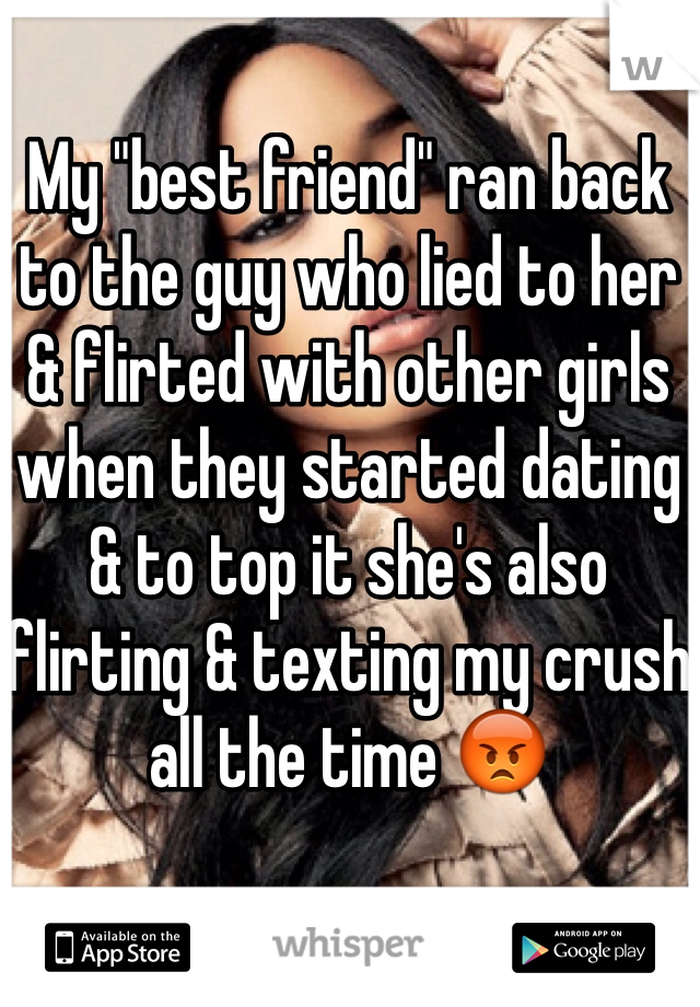 "My ""best friend"" ran back to the guy who lied to her & flirted with other girls when they started dating & to top it she's also flirting & texting my crush all the time 😡"