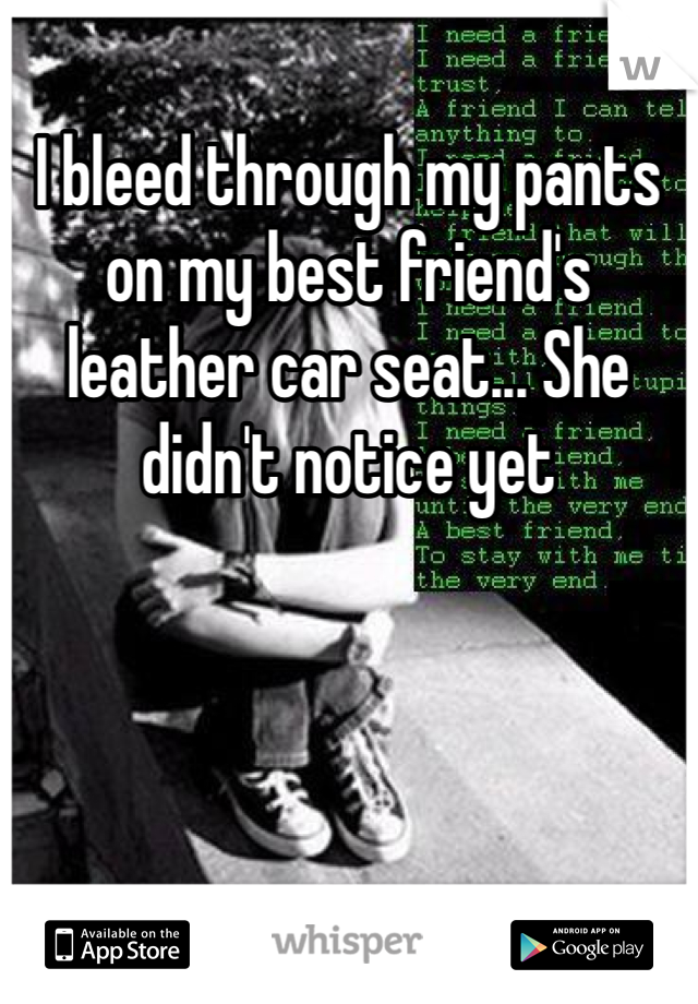 I bleed through my pants on my best friend's leather car seat... She didn't notice yet