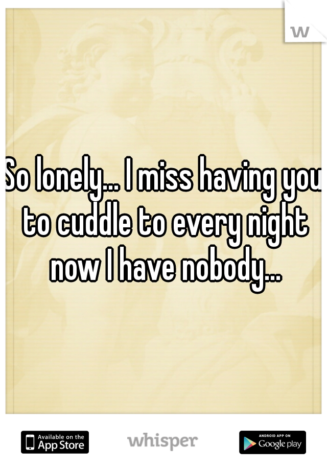 So lonely... I miss having you to cuddle to every night now I have nobody...