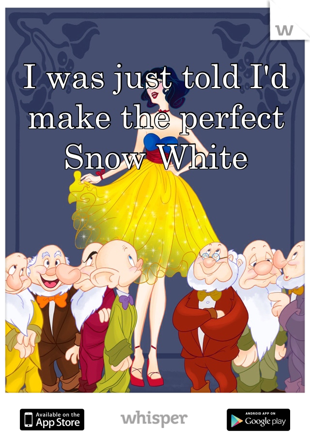I was just told I'd make the perfect Snow White