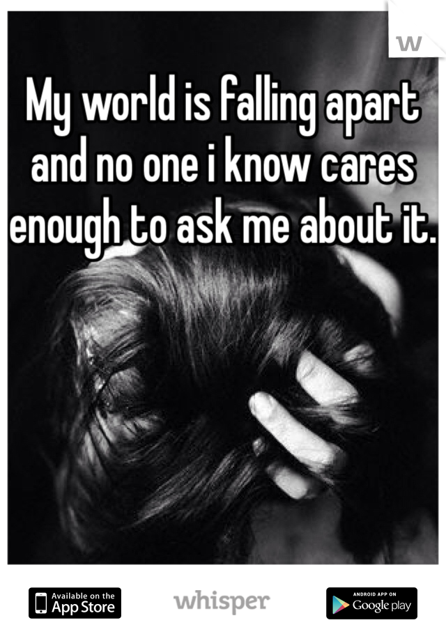 My world is falling apart and no one i know cares enough to ask me about it.