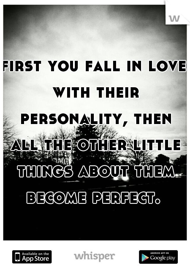 first you fall in love with their personality, then all the other little things about them become perfect.