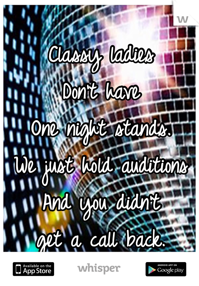 Classy ladies Don't have  One night stands. We just hold auditions  And you didn't  get a call back.