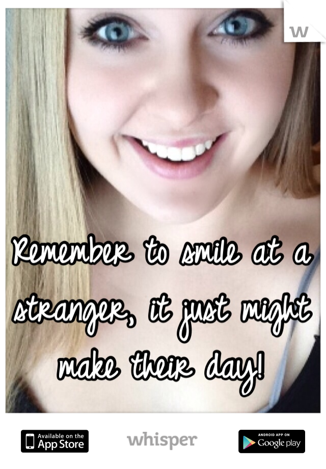 Remember to smile at a stranger, it just might make their day!