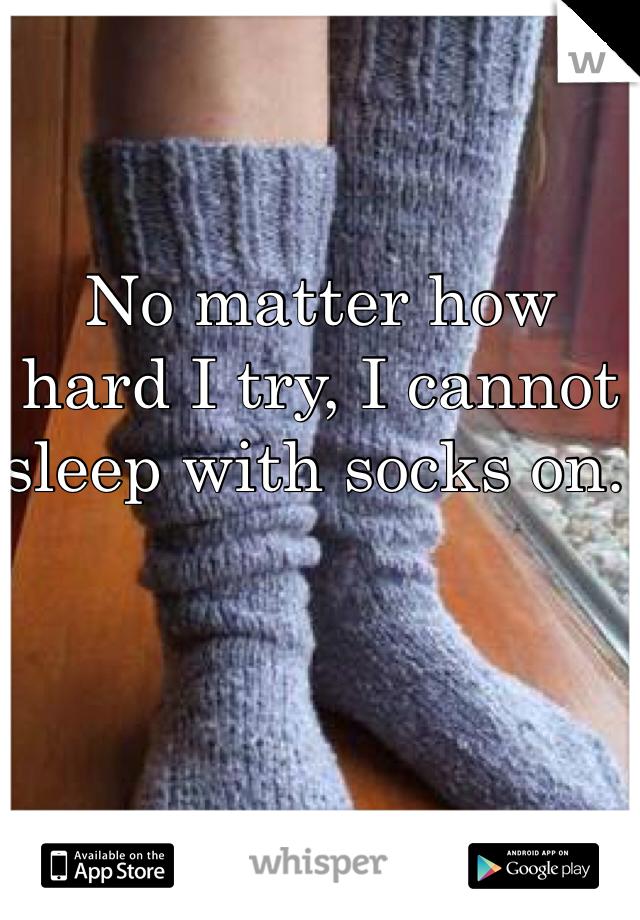 No matter how hard I try, I cannot sleep with socks on.