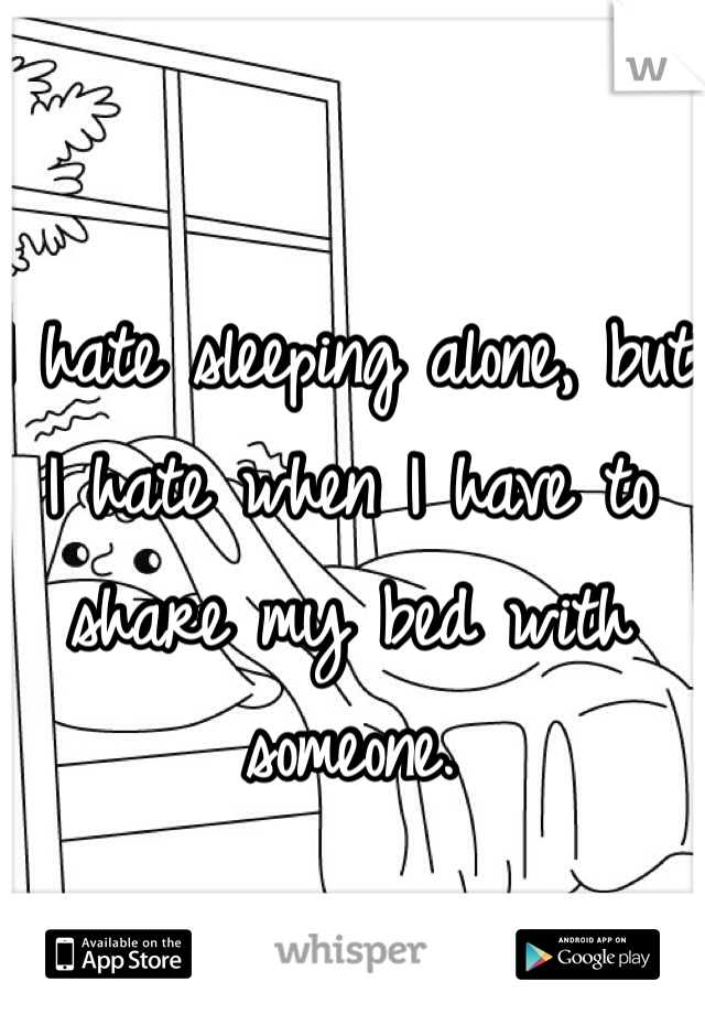 I hate sleeping alone, but I hate when I have to share my bed with someone.
